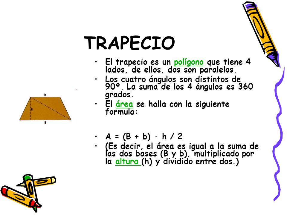 TRAPECIO El trapecio es un polígono que tiene 4 lados, de ellos, dos son paralelos.polígono Los cuatro ángulos son distintos de 90º. La suma de los 4