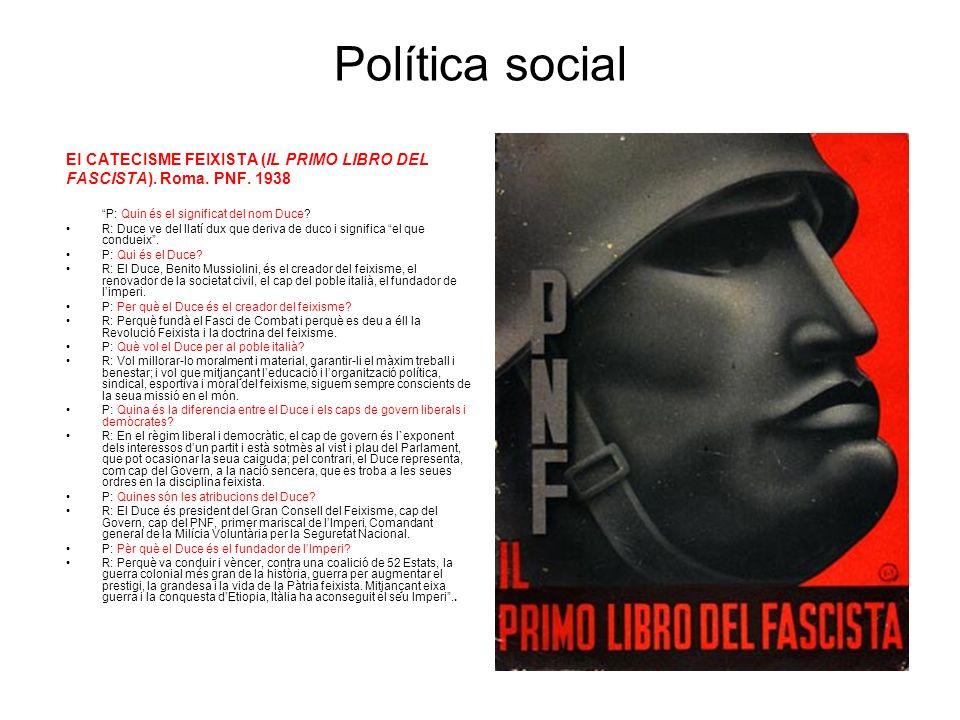 Política social El CATECISME FEIXISTA (IL PRIMO LIBRO DEL FASCISTA). Roma. PNF. 1938 P: Quin és el significat del nom Duce? R: Duce ve del llatí dux q