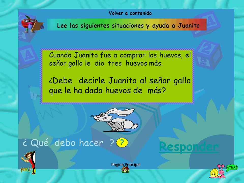 Lee las siguientes situaciones y ayuda a Juanito Cuando Juanito fue a comprar los huevos, el señor gallo le dio tres huevos más. ¿ Debe decirle Juanit