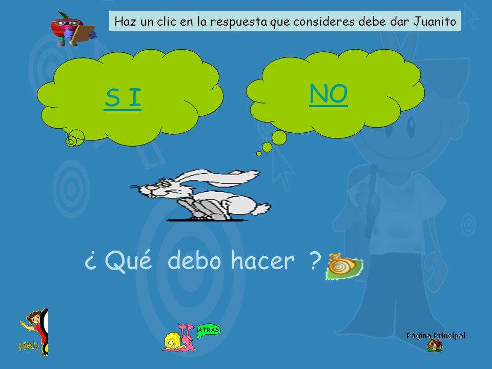 S I NO ¿ Qué debo hacer ? Haz un clic en la respuesta que consideres debe dar Juanito