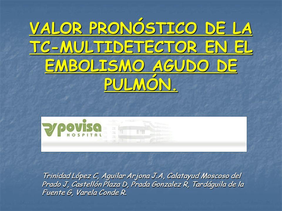 VALOR PRONÓSTICO DE LA TC-MULTIDETECTOR EN EL EMBOLISMO AGUDO DE PULMÓN. Trinidad López C, Aguilar Arjona J.A, Calatayud Moscoso del Prado J, Castelló