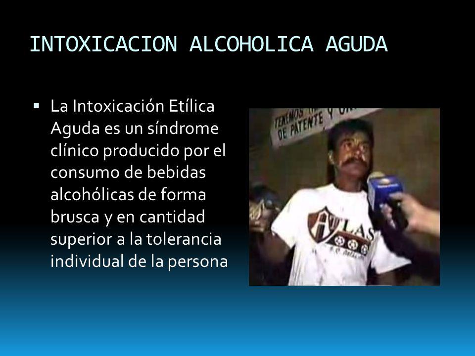 INTOXICACION ALCOHOLICA AGUDA La Intoxicación Etílica Aguda es un síndrome clínico producido por el consumo de bebidas alcohólicas de forma brusca y e