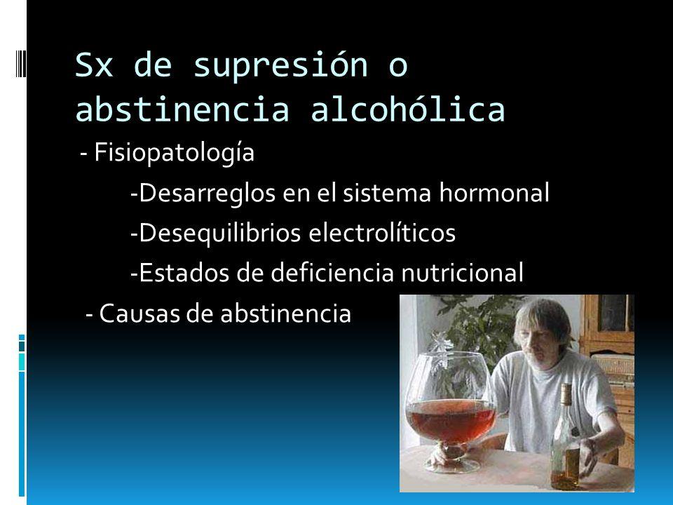 Sx de supresión o abstinencia alcohólica - Fisiopatología -Desarreglos en el sistema hormonal -Desequilibrios electrolíticos -Estados de deficiencia n