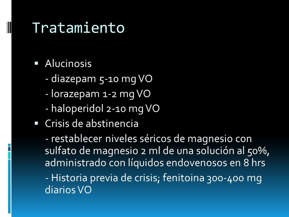 Tratamiento Alucinosis - diazepam 5-10 mg VO - lorazepam 1-2 mg VO - haloperidol 2-10 mg VO Crisis de abstinencia - restablecer niveles séricos de mag