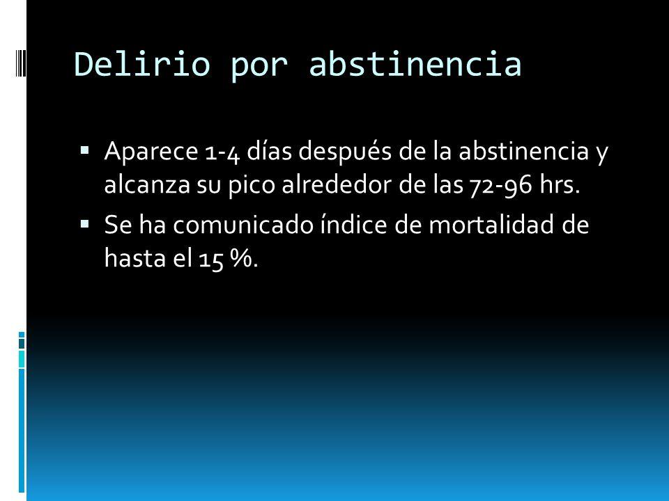 Delirio por abstinencia Aparece 1-4 días después de la abstinencia y alcanza su pico alrededor de las 72-96 hrs. Se ha comunicado índice de mortalidad