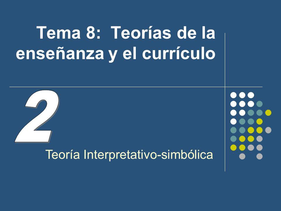 Tema 8: Teorías de la enseñanza y el currículo Teoría Interpretativo-simbólica