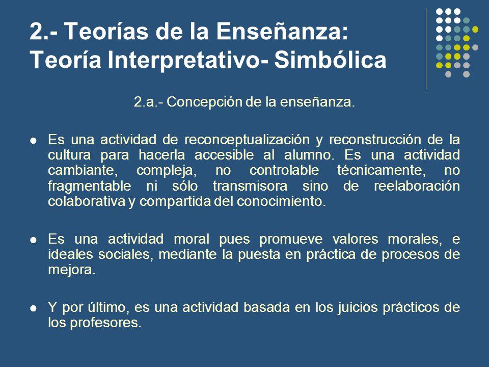 2.- Teorías de la Enseñanza: Teoría Interpretativo- Simbólica 2.a.- Concepción de la enseñanza. Es una actividad de reconceptualización y reconstrucci