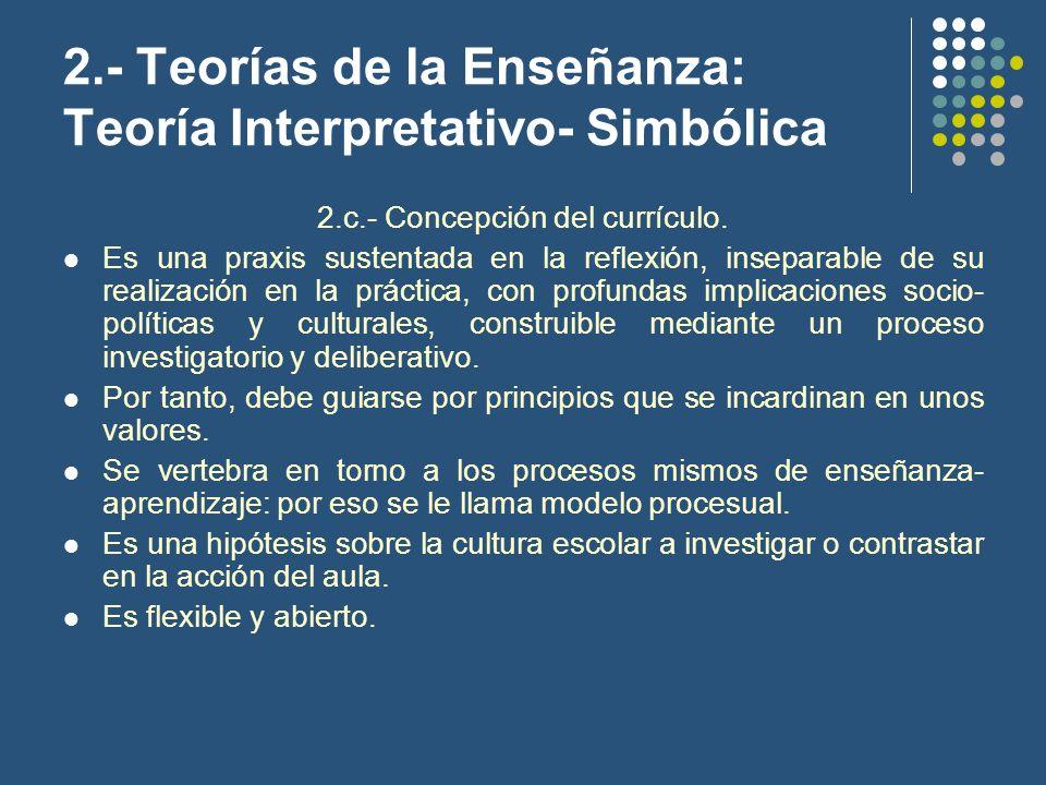 2.- Teorías de la Enseñanza: Teoría Interpretativo- Simbólica 2.c.- Concepción del currículo. Es una praxis sustentada en la reflexión, inseparable de
