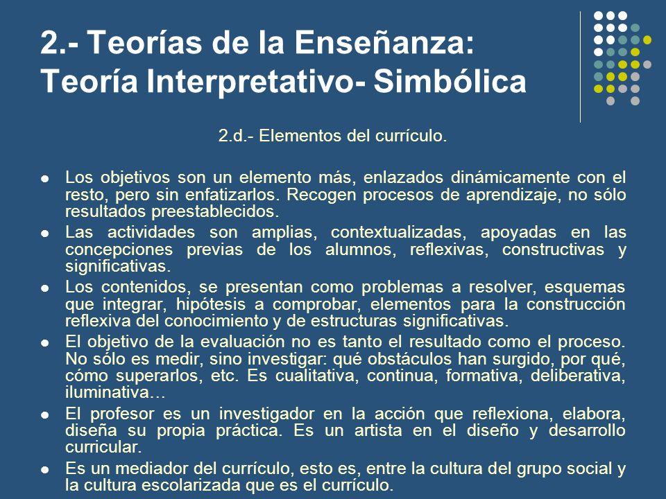 2.- Teorías de la Enseñanza: Teoría Interpretativo- Simbólica 2.d.- Elementos del currículo. Los objetivos son un elemento más, enlazados dinámicament