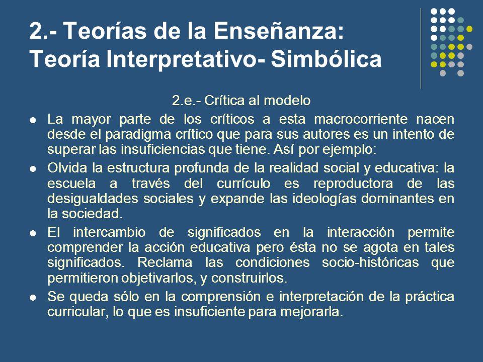 2.- Teorías de la Enseñanza: Teoría Interpretativo- Simbólica 2.e.- Crítica al modelo La mayor parte de los críticos a esta macrocorriente nacen desde