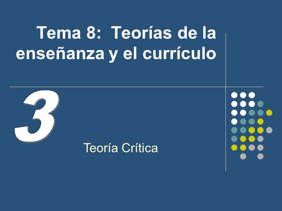 Tema 8: Teorías de la enseñanza y el currículo Teoría Crítica