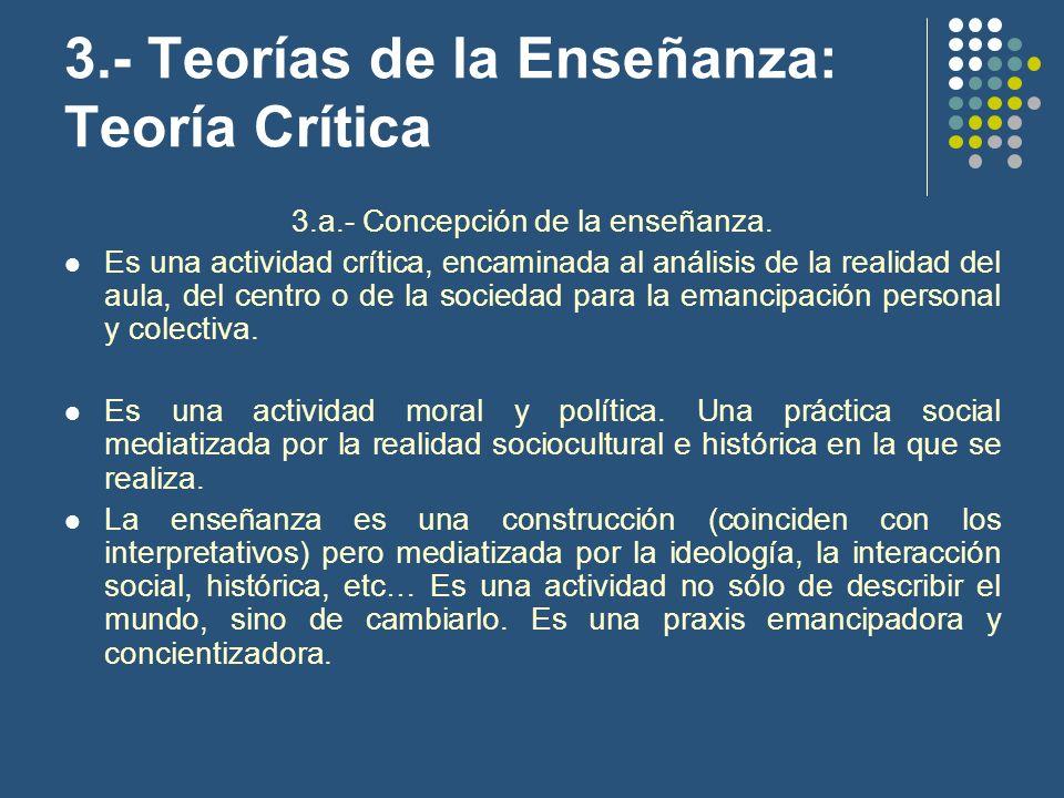 3.- Teorías de la Enseñanza: Teoría Crítica 3.a.- Concepción de la enseñanza. Es una actividad crítica, encaminada al análisis de la realidad del aula
