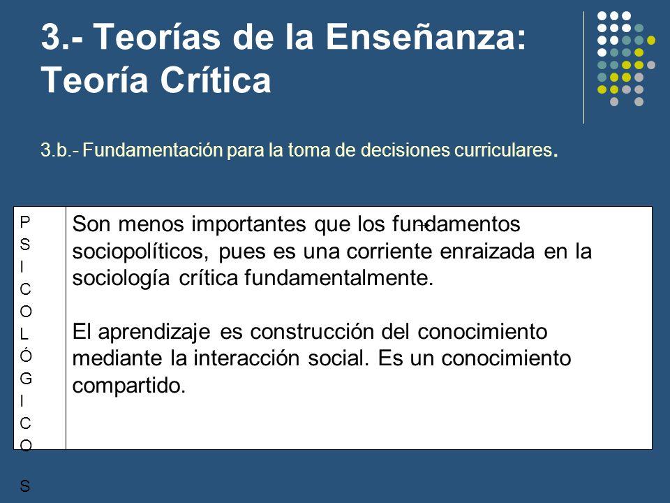 3.- Teorías de la Enseñanza: Teoría Crítica 3.b.- Fundamentación para la toma de decisiones curriculares. Son menos importantes que los fundamentos so