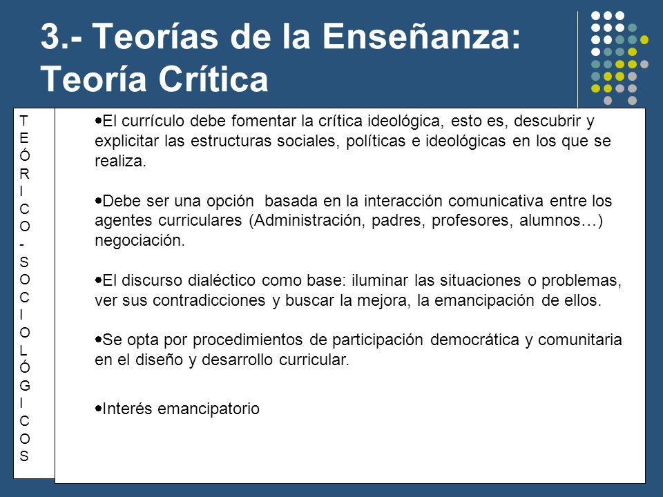 3.- Teorías de la Enseñanza: Teoría Crítica TEÓRICO-SOCIOLÓGICOSTEÓRICO-SOCIOLÓGICOS El currículo debe fomentar la crítica ideológica, esto es, descub