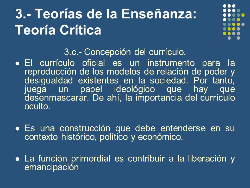 3.- Teorías de la Enseñanza: Teoría Crítica 3.c.- Concepción del currículo. El currículo oficial es un instrumento para la reproducción de los modelos