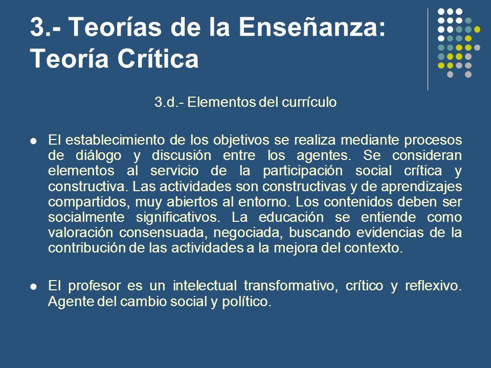 3.- Teorías de la Enseñanza: Teoría Crítica 3.d.- Elementos del currículo El establecimiento de los objetivos se realiza mediante procesos de diálogo