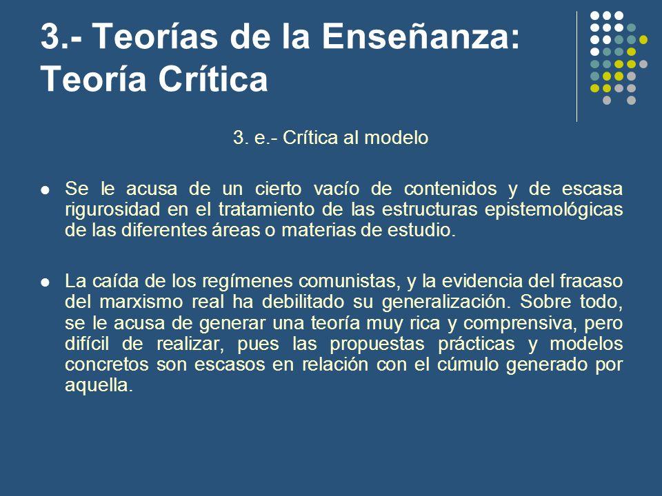 3.- Teorías de la Enseñanza: Teoría Crítica 3. e.- Crítica al modelo Se le acusa de un cierto vacío de contenidos y de escasa rigurosidad en el tratam