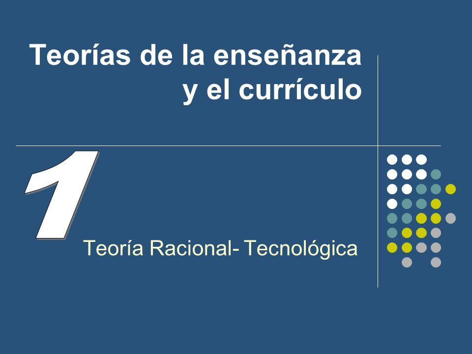 Teorías de la enseñanza y el currículo Teoría Racional- Tecnológica