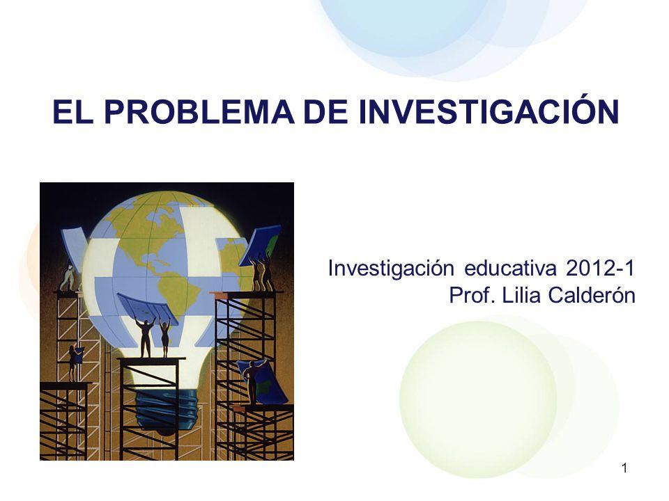 1 EL PROBLEMA DE INVESTIGACIÓN Investigación educativa 2012-1 Prof. Lilia Calderón
