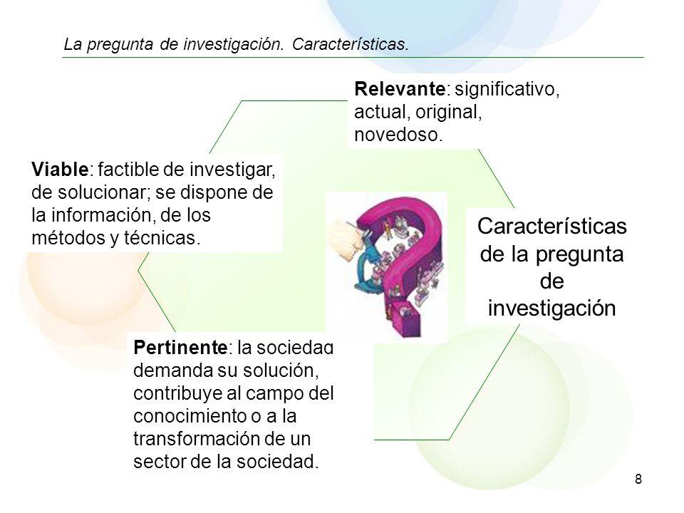 8 La pregunta de investigación. Características. Viable: factible de investigar, de solucionar; se dispone de la información, de los métodos y técnica