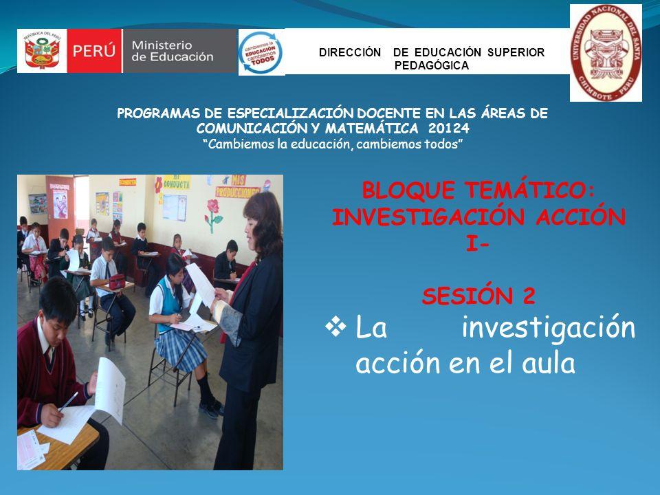DIRECCIÓN DE EDUCACIÓN SUPERIOR PEDAGÓGICA PROGRAMAS DE ESPECIALIZACIÓN DOCENTE EN LAS ÁREAS DE COMUNICACIÓN Y MATEMÁTICA 20124 Cambiemos la educación, cambiemos todos BLOQUE TEMÁTICO: INVESTIGACIÓN ACCIÓN I- SESIÓN 2 La investigación acción en el aula
