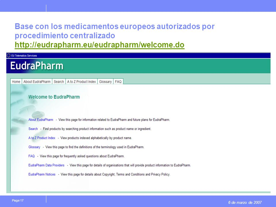 6 de marzo de 2007 Page 17 Base con los medicamentos europeos autorizados por procedimiento centralizado http://eudrapharm.eu/eudrapharm/welcome.do http://eudrapharm.eu/eudrapharm/welcome.do