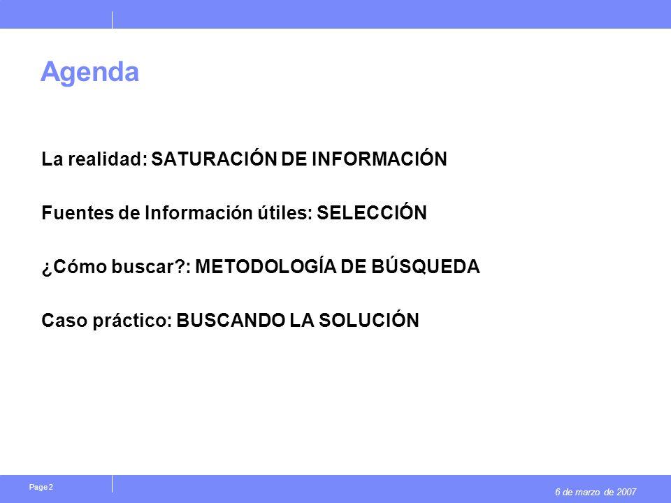 6 de marzo de 2007 Page 2 Agenda La realidad: SATURACIÓN DE INFORMACIÓN Fuentes de Información útiles: SELECCIÓN ¿Cómo buscar : METODOLOGÍA DE BÚSQUEDA Caso práctico: BUSCANDO LA SOLUCIÓN