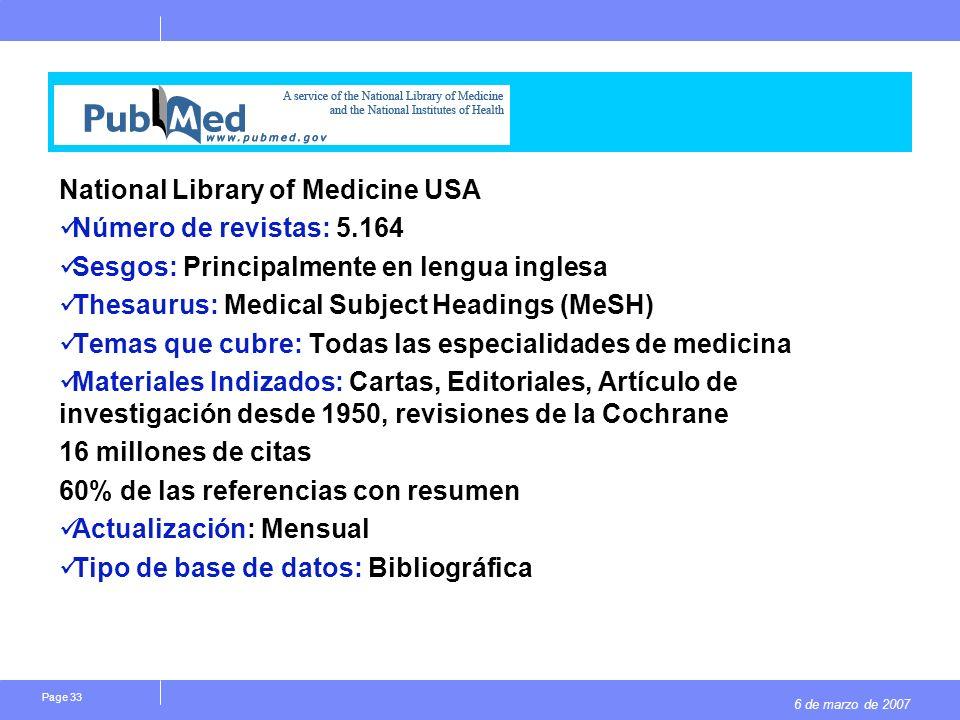6 de marzo de 2007 Page 33 National Library of Medicine USA Número de revistas: 5.164 Sesgos: Principalmente en lengua inglesa Thesaurus: Medical Subject Headings (MeSH) Temas que cubre: Todas las especialidades de medicina Materiales Indizados: Cartas, Editoriales, Artículo de investigación desde 1950, revisiones de la Cochrane 16 millones de citas 60% de las referencias con resumen Actualización: Mensual Tipo de base de datos: Bibliográfica