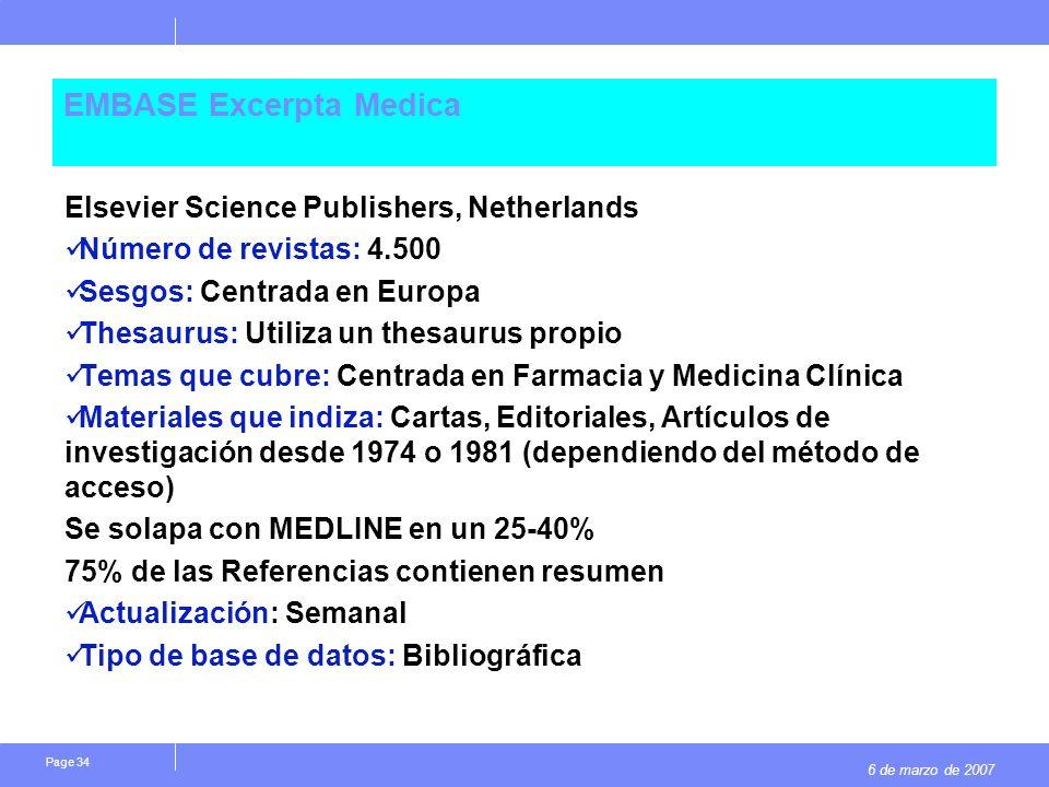 6 de marzo de 2007 Page 34 EMBASE Excerpta Medica Elsevier Science Publishers, Netherlands Número de revistas: 4.500 Sesgos: Centrada en Europa Thesaurus: Utiliza un thesaurus propio Temas que cubre: Centrada en Farmacia y Medicina Clínica Materiales que indiza: Cartas, Editoriales, Artículos de investigación desde 1974 o 1981 (dependiendo del método de acceso) Se solapa con MEDLINE en un 25-40% 75% de las Referencias contienen resumen Actualización: Semanal Tipo de base de datos: Bibliográfica
