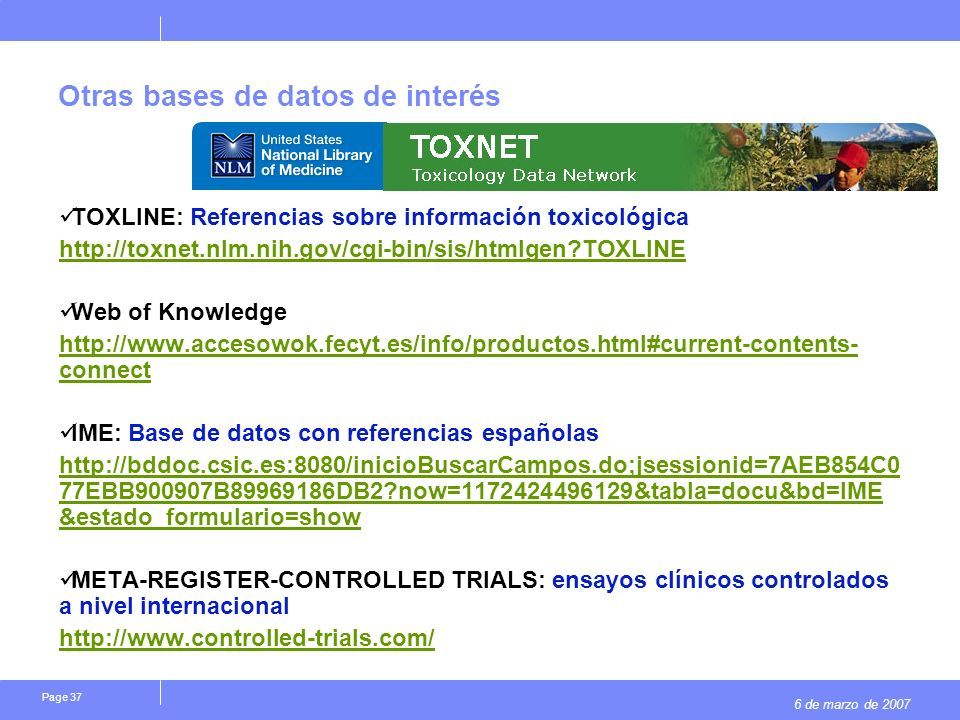 6 de marzo de 2007 Page 37 Otras bases de datos de interés TOXLINE: Referencias sobre información toxicológica   TOXLINE Web of Knowledge   connect IME: Base de datos con referencias españolas   77EBB900907B DB2 now= &tabla=docu&bd=IME &estado_formulario=show META-REGISTER-CONTROLLED TRIALS: ensayos clínicos controlados a nivel internacional