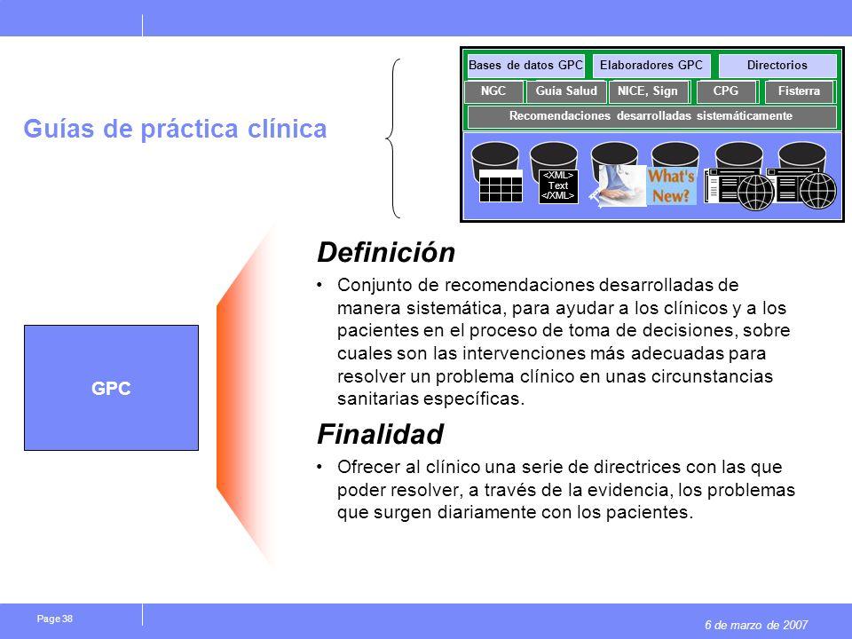 6 de marzo de 2007 Page 38 Guías de práctica clínica Definición Conjunto de recomendaciones desarrolladas de manera sistemática, para ayudar a los clínicos y a los pacientes en el proceso de toma de decisiones, sobre cuales son las intervenciones más adecuadas para resolver un problema clínico en unas circunstancias sanitarias específicas.