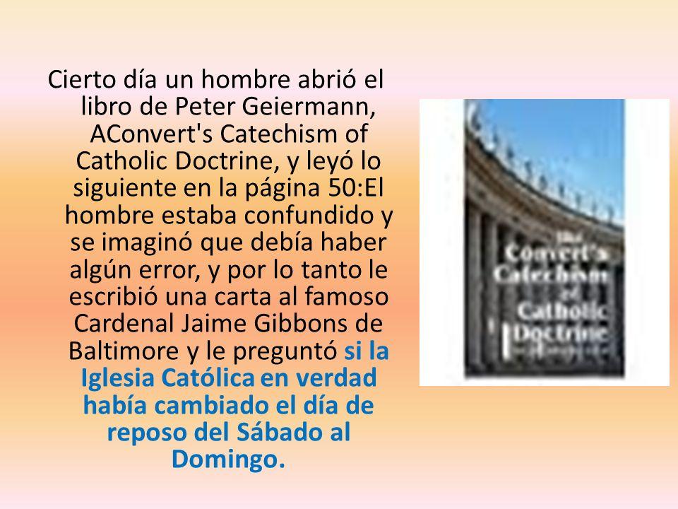 Cierto día un hombre abrió el libro de Peter Geiermann, AConvert's Catechism of Catholic Doctrine, y leyó lo siguiente en la página 50:El hombre estab