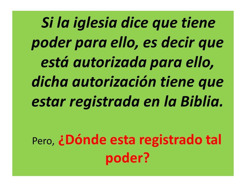 Si la iglesia dice que tiene poder para ello, es decir que está autorizada para ello, dicha autorización tiene que estar registrada en la Biblia. Pero