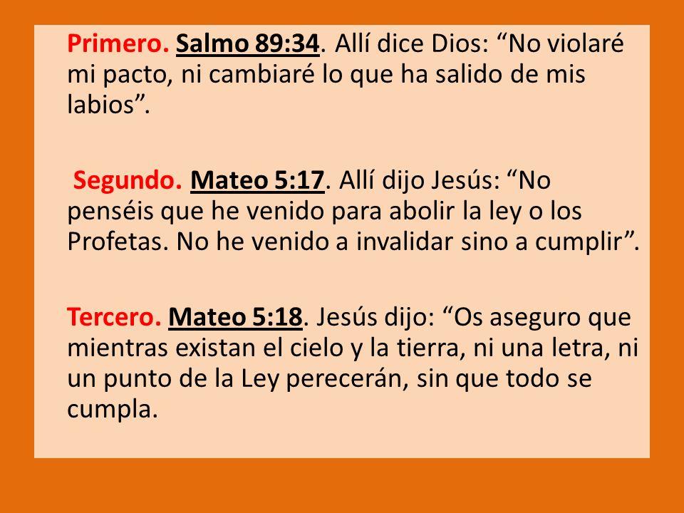Primero. Salmo 89:34. Allí dice Dios: No violaré mi pacto, ni cambiaré lo que ha salido de mis labios. Segundo. Mateo 5:17. Allí dijo Jesús: No penséi