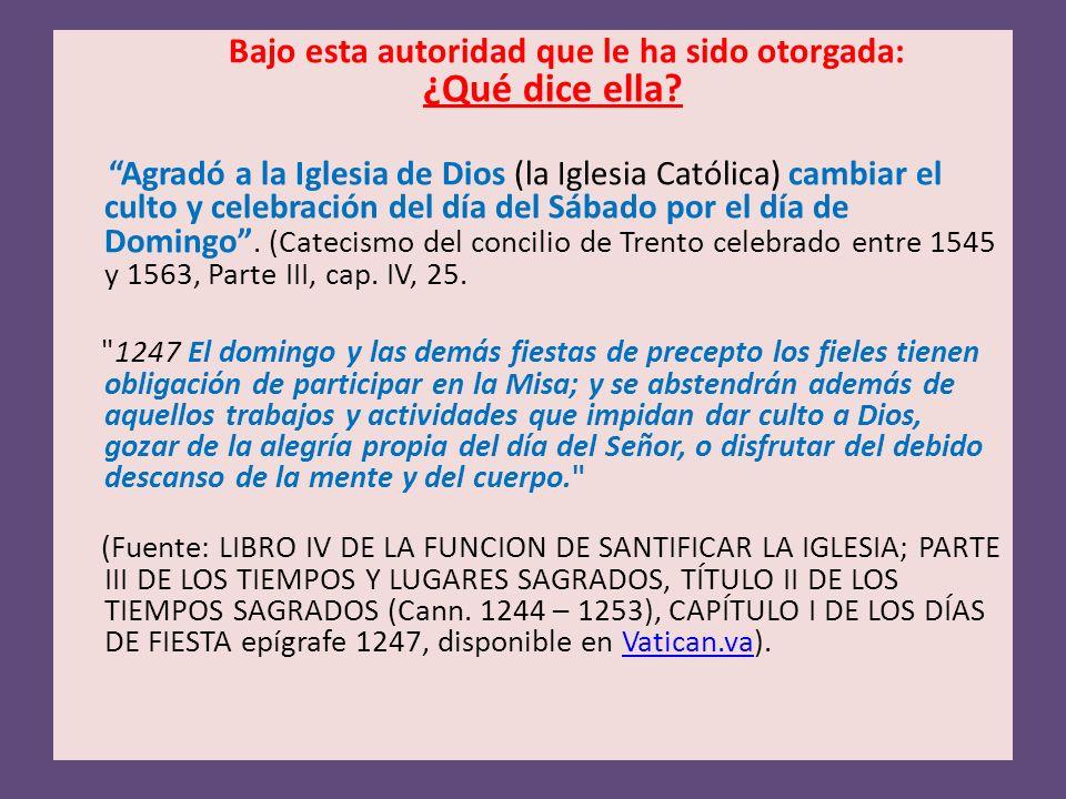 Bajo esta autoridad que le ha sido otorgada: ¿Qué dice ella? Agradó a la Iglesia de Dios (la Iglesia Católica) cambiar el culto y celebración del día
