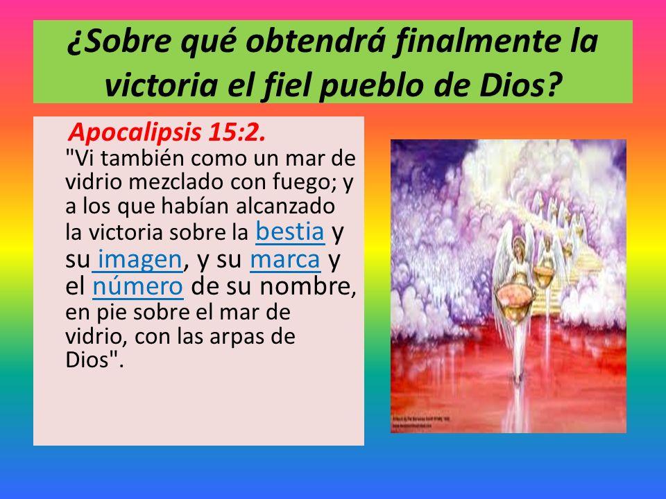 ¿Sobre qué obtendrá finalmente la victoria el fiel pueblo de Dios? Apocalipsis 15:2.