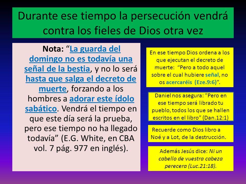 Durante ese tiempo la persecución vendrá contra los fieles de Dios otra vez Nota: La guarda del domingo no es todavía una señal de la bestia, y no lo