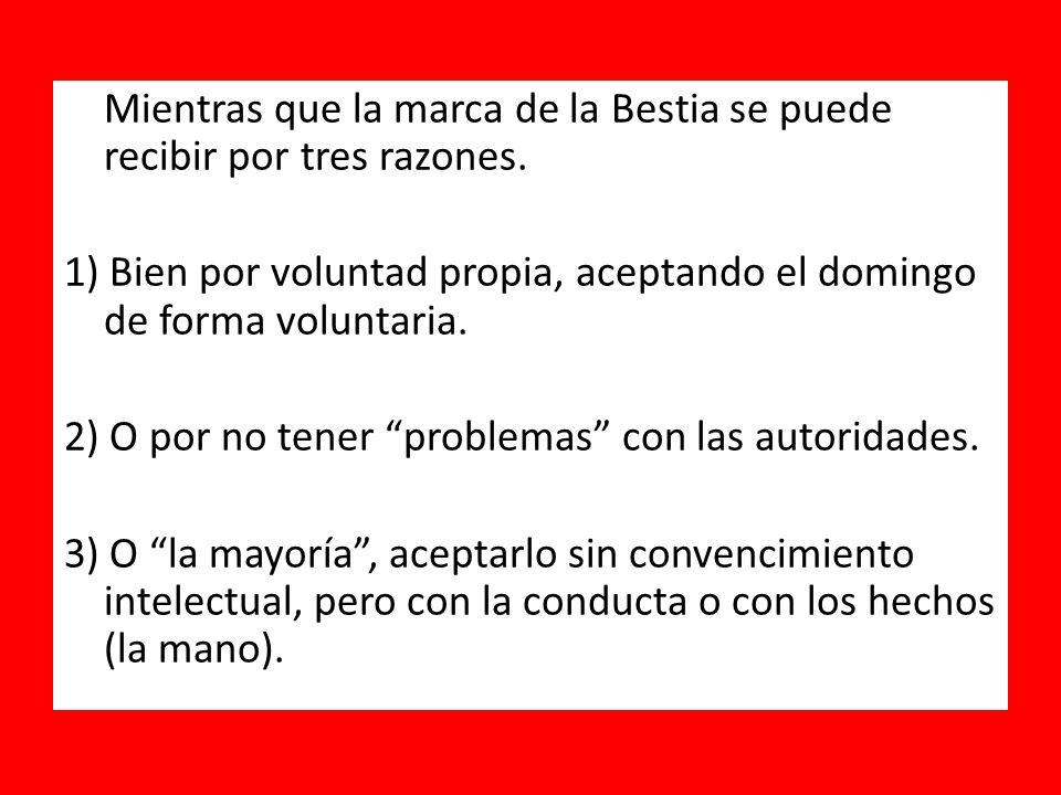 Mientras que la marca de la Bestia se puede recibir por tres razones. 1) Bien por voluntad propia, aceptando el domingo de forma voluntaria. 2) O por