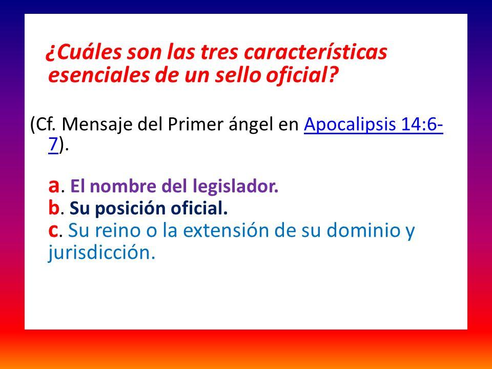¿Cuáles son las tres características esenciales de un sello oficial? (Cf. Mensaje del Primer ángel en Apocalipsis 14:6- 7). a. El nombre del legislado