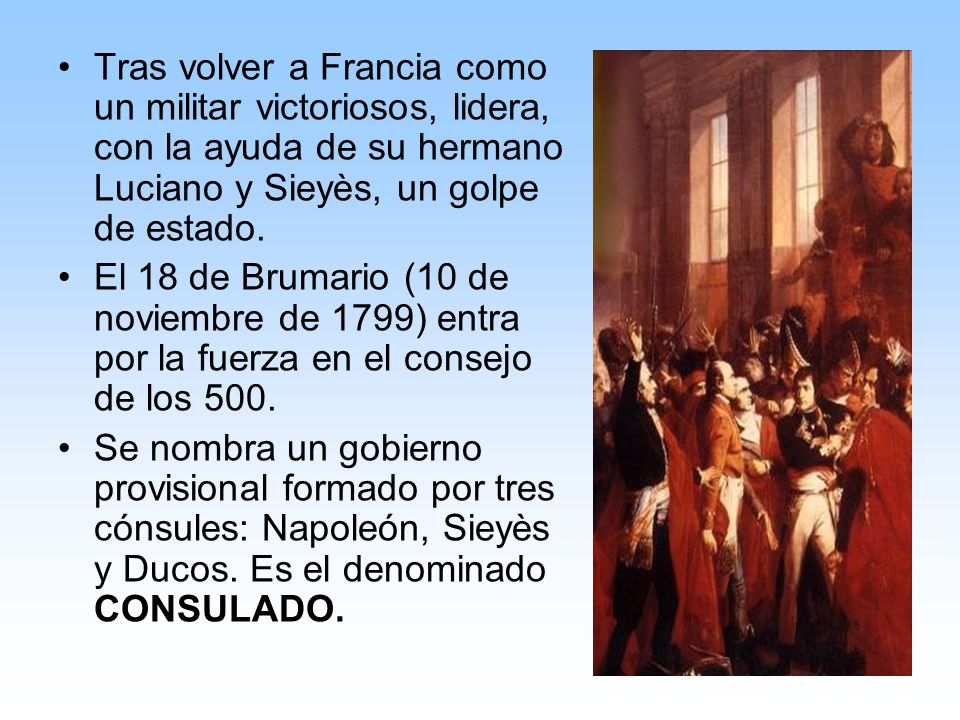 Tras volver a Francia como un militar victoriosos, lidera, con la ayuda de su hermano Luciano y Sieyès, un golpe de estado. El 18 de Brumario (10 de n