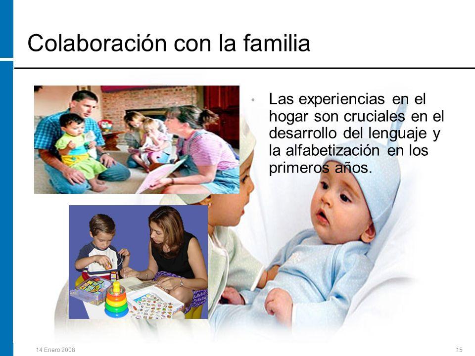 14 Enero 200815 Colaboración con la familia Las experiencias en el hogar son cruciales en el desarrollo del lenguaje y la alfabetización en los primer