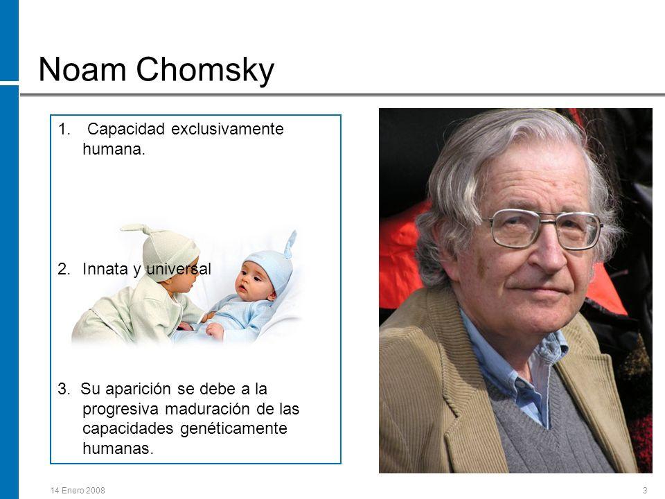 14 Enero 20083 Noam Chomsky 1. Capacidad exclusivamente humana. 2.Innata y universal 3. Su aparición se debe a la progresiva maduración de las capacid