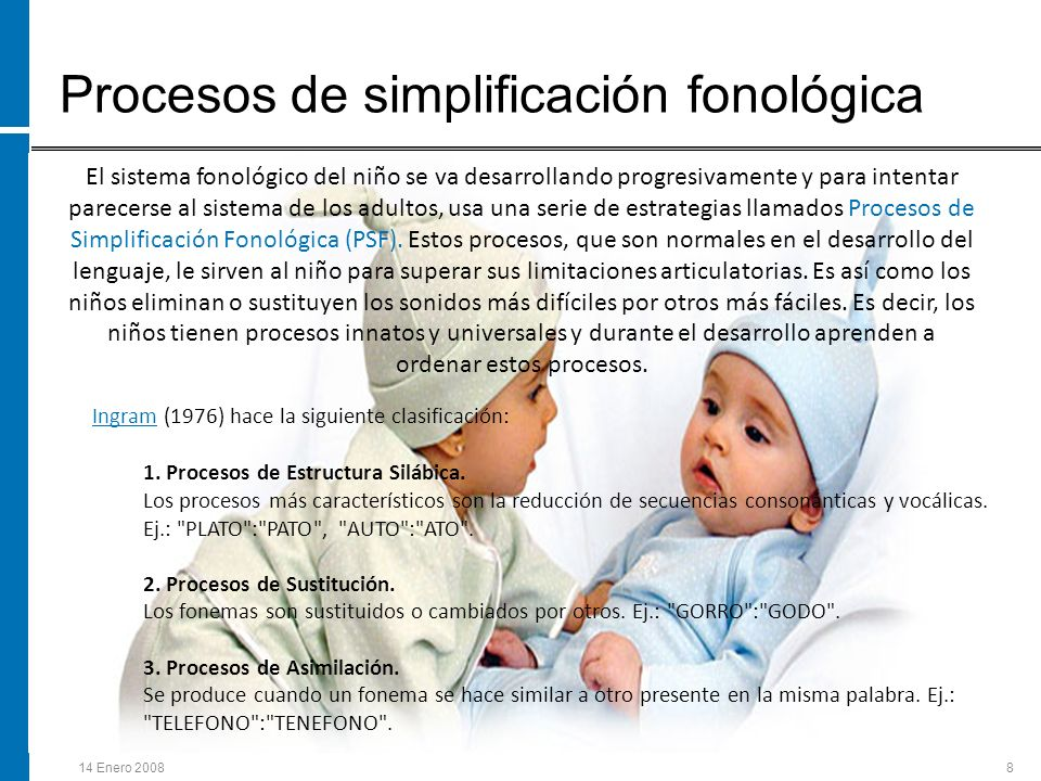 14 Enero 20088 Procesos de simplificación fonológica El sistema fonológico del niño se va desarrollando progresivamente y para intentar parecerse al s