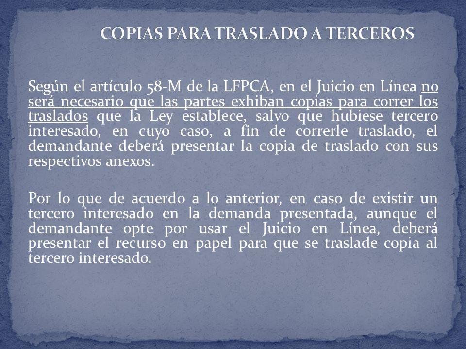 Según el artículo 58-M de la LFPCA, en el Juicio en Línea no será necesario que las partes exhiban copias para correr los traslados que la Ley estable