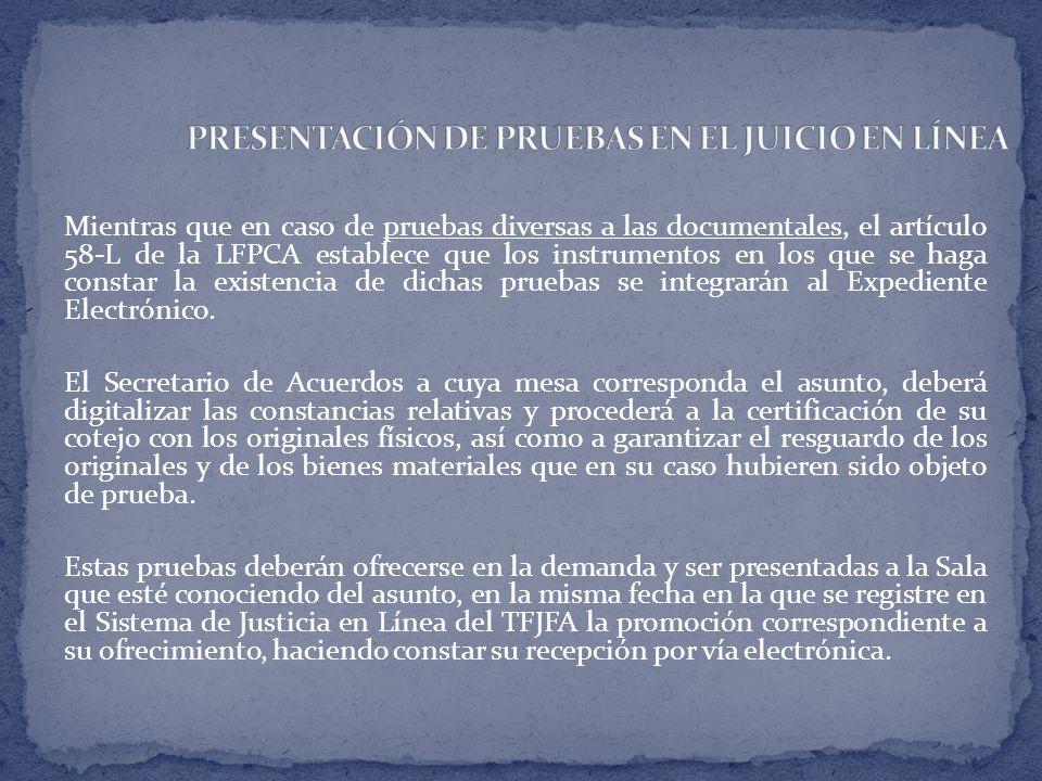 Mientras que en caso de pruebas diversas a las documentales, el artículo 58-L de la LFPCA establece que los instrumentos en los que se haga constar la