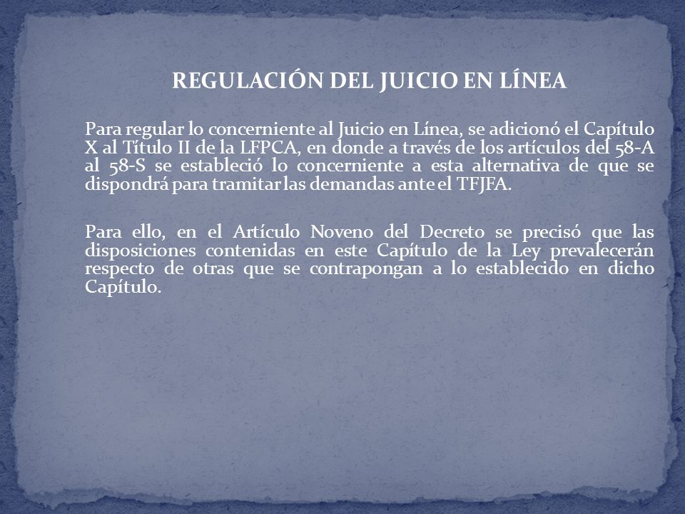 REGULACIÓN DEL JUICIO EN LÍNEA Para regular lo concerniente al Juicio en Línea, se adicionó el Capítulo X al Título II de la LFPCA, en donde a través