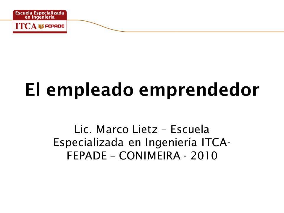 El empleado emprendedor Lic. Marco Lietz – Escuela Especializada en Ingeniería ITCA- FEPADE – CONIMEIRA - 2010