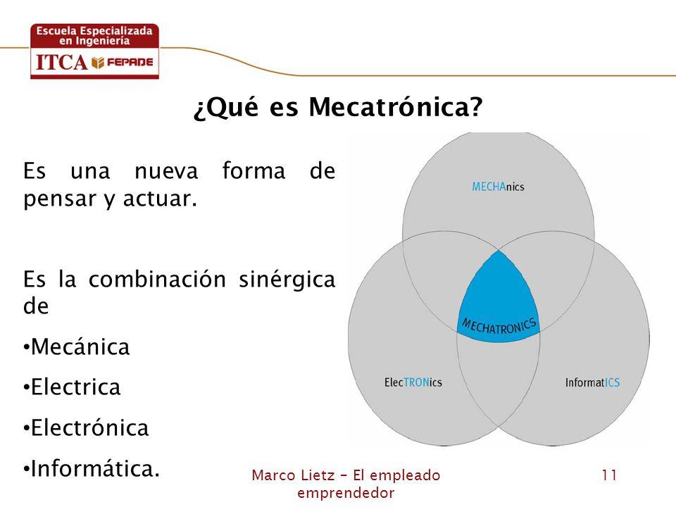 Marco Lietz – El empleado emprendedor 11 Es una nueva forma de pensar y actuar. Es la combinación sinérgica de Mecánica Electrica Electrónica Informát