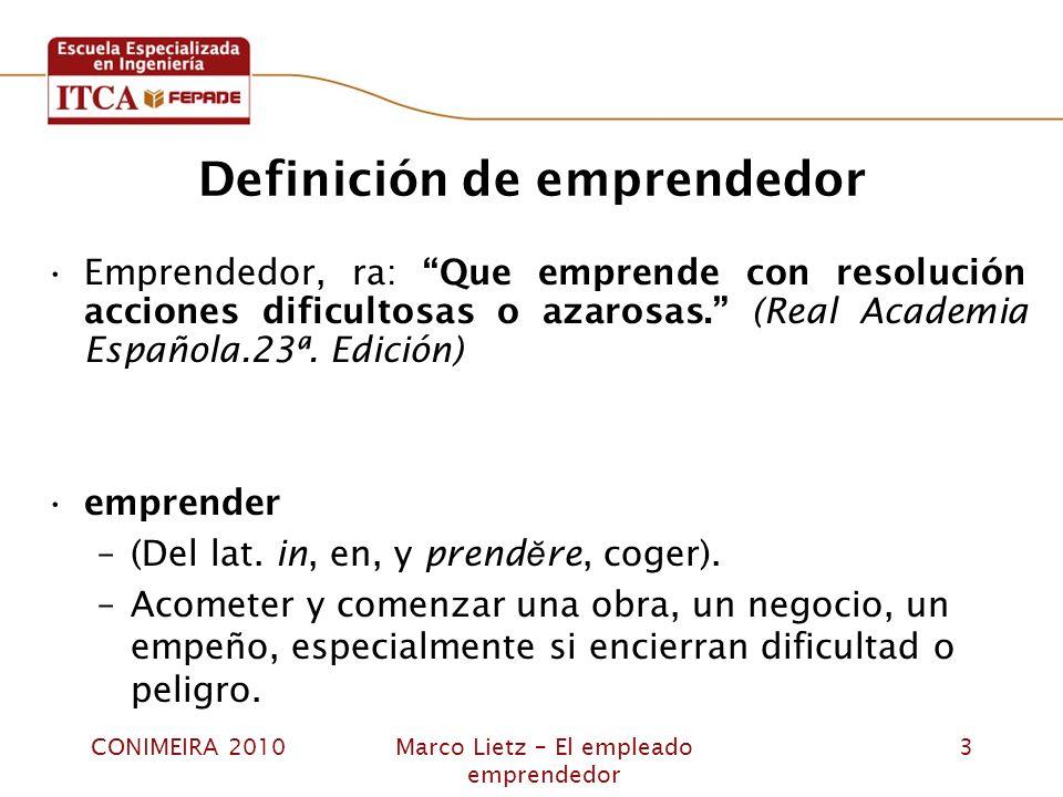 CONIMEIRA 2010Marco Lietz – El empleado emprendedor 3 Definición de emprendedor Emprendedor, ra: Que emprende con resolución acciones dificultosas o a