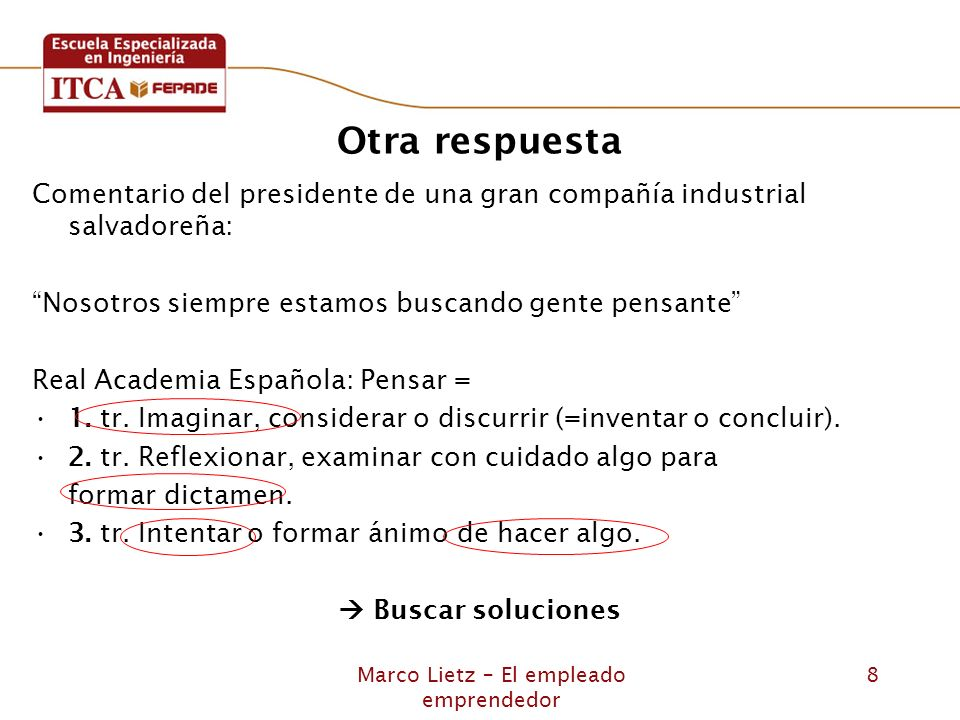 Marco Lietz – El empleado emprendedor 8 Otra respuesta Comentario del presidente de una gran compañía industrial salvadoreña: Nosotros siempre estamos